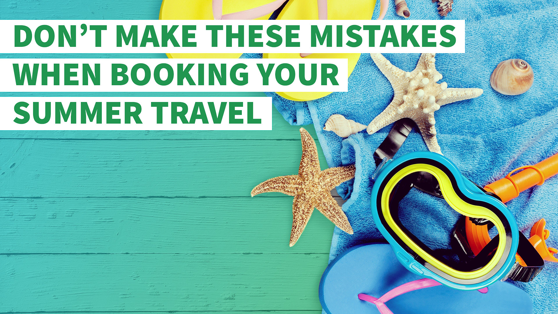 Don't Make These Costly Mistakes When Booking Your Summer Travel