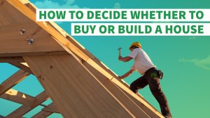 How to Decide Whether to Buy or Build a House