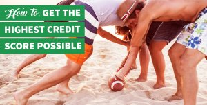 Your Game Plan for Getting the Highest Credit Score Possible