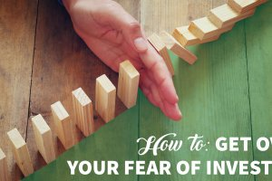 How to Get Over Your Fear of Investing