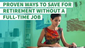 Proven Ways to Save for Retirement Without a Full-Time Job