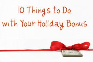10 Things You Can Do with Your Holiday Bonus